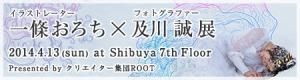 2014年4月13日(日)開催「イラストレーター 一條おろち×フォトグラファー 及川誠 展」 at 渋谷 7th FLOOR